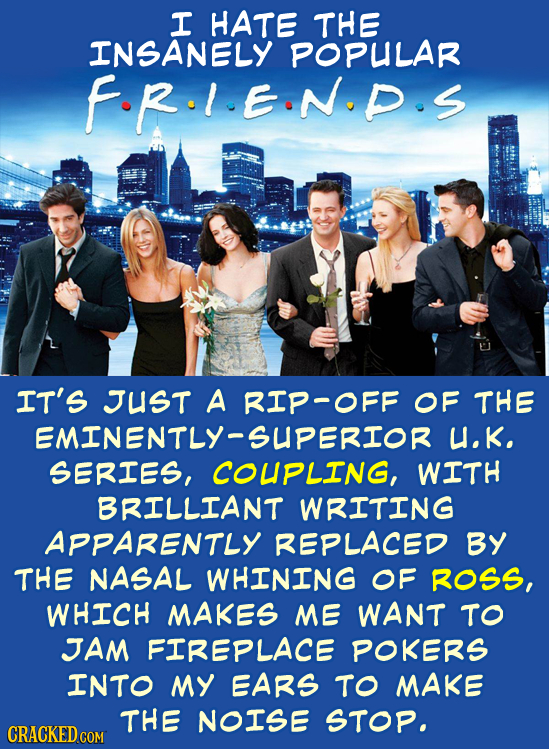I HATE THE INSANELY POPULAR FR.I.EIN.P.S IT'S JUST A RIP-OFF OF THE EMINENTLY-SUPERIOR U.K. SERIES, COUPLING, WITH BRILLIANT WRITING APPARENTLY REPLAC