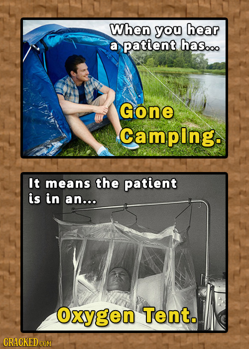 When you hear a patient has.oo Gone Camping. It means the patient is in an..o Oxygen Tent. CRACKEDo