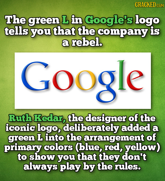 CRACKED COM The green L in Google's logo tells you that the company is a rebel. Google Ruth Kedar, the designer of the iconic logo, deliberately added