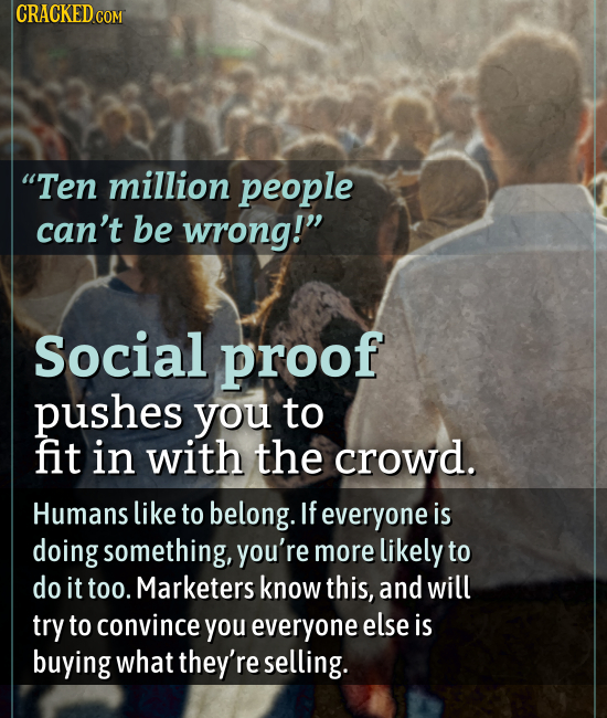 CRACKED COM Ten million people can't be wrong! Social proof pushes you to fit in with the crowd. Humans like to belong. If everyone is doing somethi