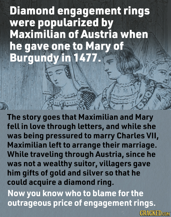 Diamond engagement rings were popularized by Maximilian of Austria when he gave one to Mary of Burgundy in 1477. The story goes that Maximilian and Ma