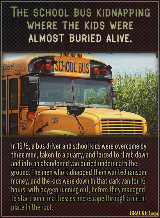 The school bus kidnapping where the kids were almost buried alive.  In 1976, a bus driver and school kids were overcome by three men, taken to a quarr