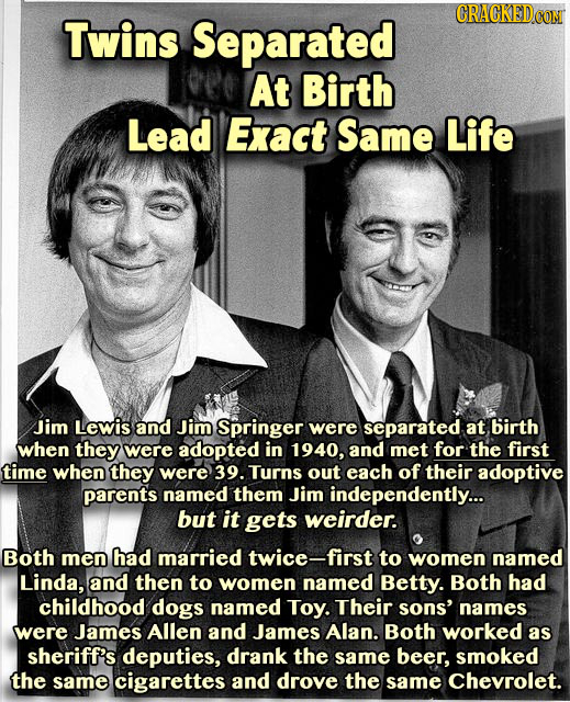CRACGKED Twins Separated At Birth Lead Exact Same Life Jim Lewis and Jim Springer were separated at birth when they were adopted in 1940, and met for