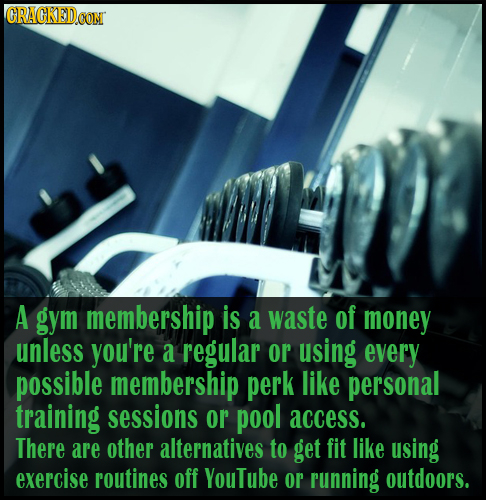 CRACKED.CON A gym membership is a waste of money unless you're a regular or using every possible membership perk like personal training sessions or po