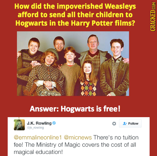 How did the impoverished Weasleys afford to send all their children to Hogwarts in the Harry Potter films? CRAG Answer: Hogwarts is free! J.K. Rowling