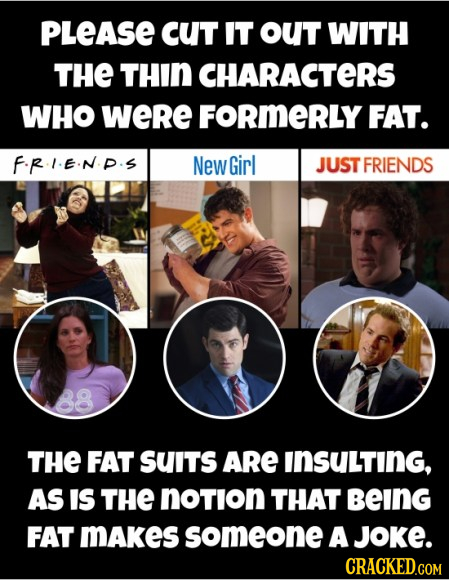 PLeASE cUT IT oUT WITH THE THIN CHARACTERS WHO WeRe FORMERLY FAT. FRIEND.S New Girl JUST FRIENDS THE FAT SUITS ARE INSULTING, AS IS THE notion THAT be