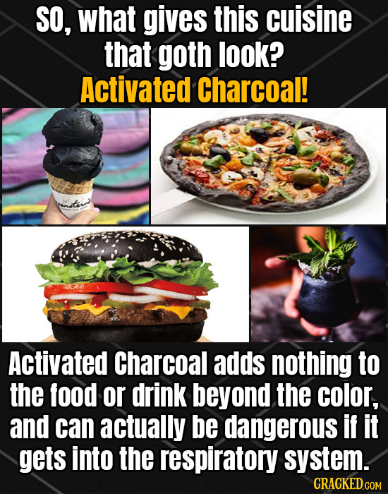 SO, what gives this cuisine that goth look? Activated Charcoal! Activated Charcoal adds nothing to the food or drink beyond the color, and can actuall