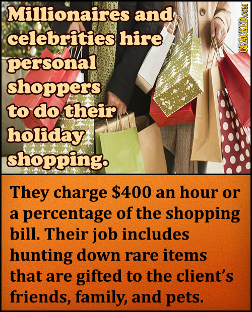 Millionaires and celebrities hire personal CRACKEDCON shoppers to do their holiday shopping. They charge $400 an hour or a percentage of the shopping