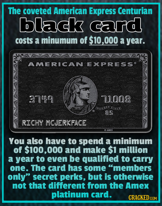 The coveted American Express Centurian black card costs a minumum of $10,000 a year. AMERICAN EXPRESSe 3749 7.1008 ECEH INCE 85 RICHY MCJERKFACE AMEX