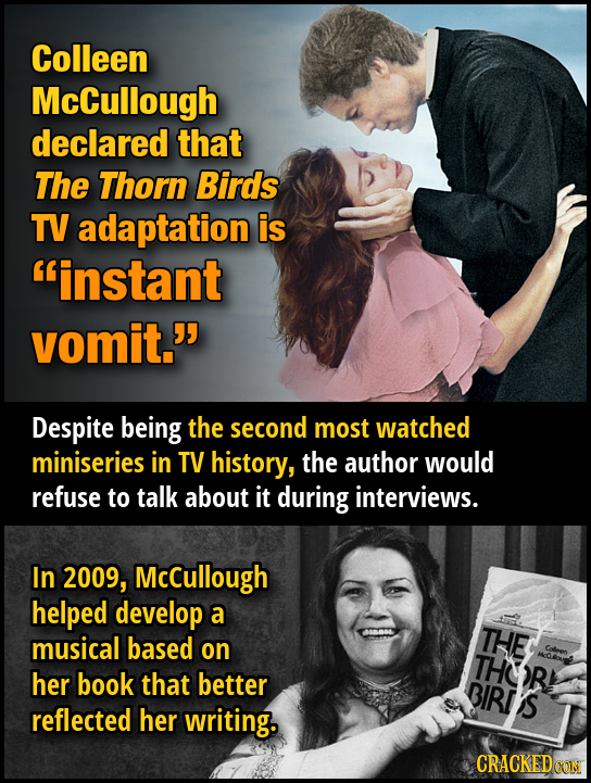 Colleen McCullough declared that The Thorn Birds TV adaptation is instant vomit. Despite being the second most watched miniseries in TV history, the