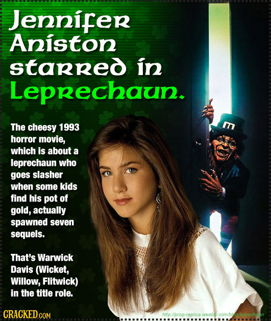 Jennifer Aniston starred in Leprechaun. The cheesy 1993 E horror movie, which is abouT a leprechaun who goes slasher when some kids find his pot of go
