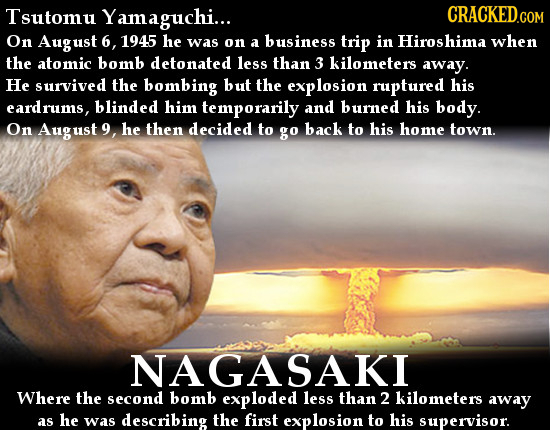 Tsutomu Yamaguchi... On August 6, 1945 he was on a business trip in Hiroshima when the atomic bomb detonated less than 3 Kilometers away. He survived
