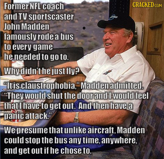 Former NFL coach CRACKED CON and TV sportscaster John Madden famously rode a bus to every game he needed to go to. Why didn't he just fly? Itisclaust