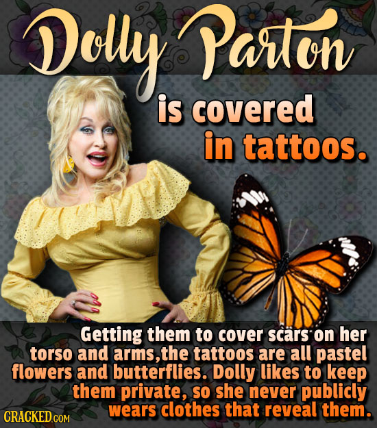 Dolly Parton is covered in tattoos. Getting them to cover scars on her torso and arms, the tattoos are all pastel flowers and butterflies. Dolly likes