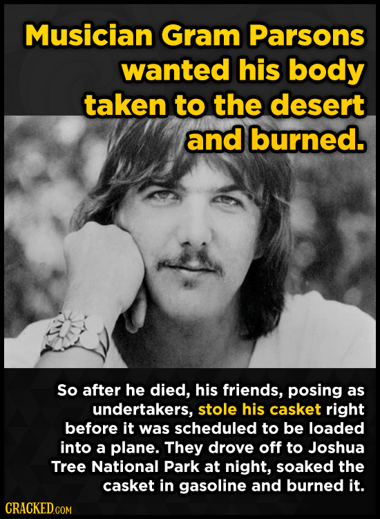 Musician Gram Parsons wanted his body taken to the desert and burned. So after he died, his friends, posing as undertakers, stole his casket right bef