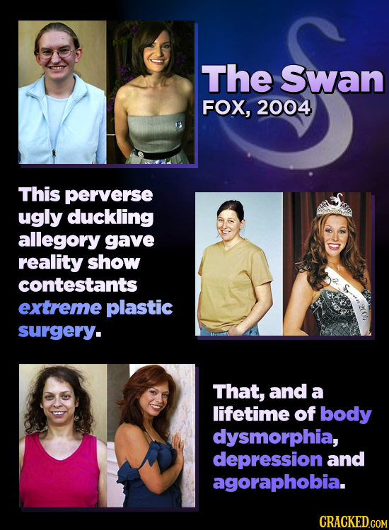 The Swan FOX, 2004 This perverse ugly duckling allegory gave reality show contestants extreme plastic surgerY. That, and a lifetime of body dysmorphia