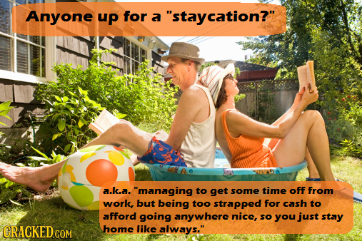 Anyone up for a staycation? a.k.a. managing to get some time off from work, but being too strapped for cash to afford going anywhere nice, so you j