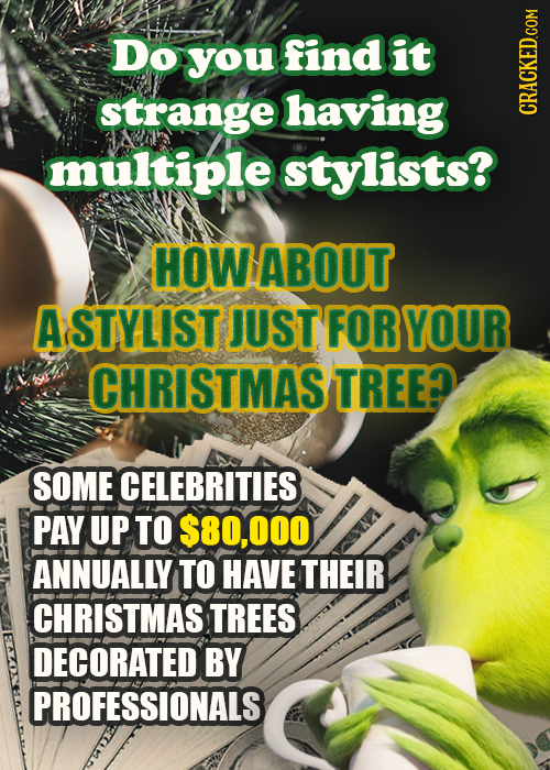 Doyoufindit strange having CRACKED.COM muitiple stylists? HOWABOUT ASTYLIST JUST FOR YOUR CHRISTMAS TREE? SOME CELEBRITIES PAY UP TO $80,000 ANNUALLY