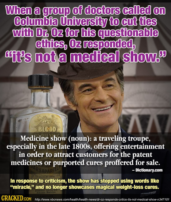 When a group of doctors called on Columbia University to cut ties with Dr. Oz for his questionable ethics, Oz responded, it's not a medical show. BL