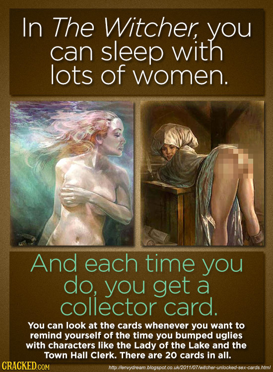 In The Witcher, you can sleep with lots of women. And each time you do, you get a collector card. You can look at the cards whenever you want to remin