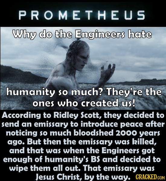 PROMETHEUS Why do the Engineers hate humanity So much? They're the ones who created us! According to Ridley Scott, they decided to send an emissary to