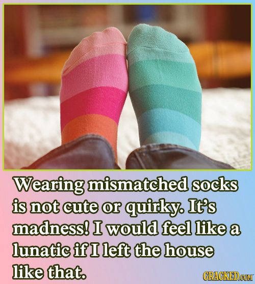 Wearing mismatched socks is not cute or quirky. It's madness! I would feel like a lunatic if I left the house like that.