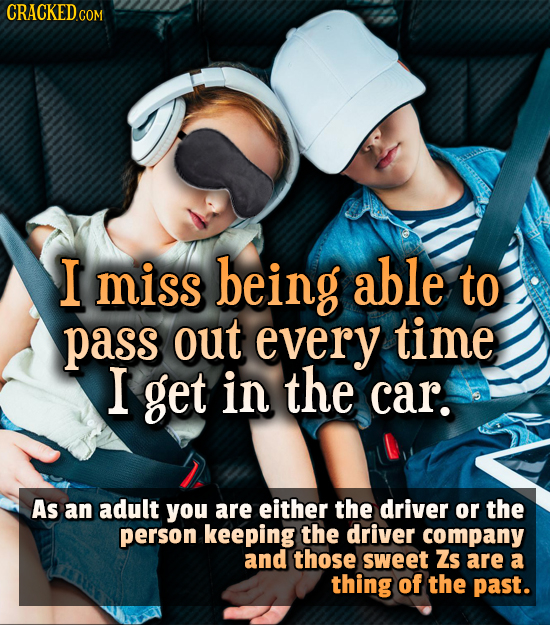CRACKEDco COM I miss being able to pass out every time I get in the car. As an adult you are either the driver or the person keeping the driver compan