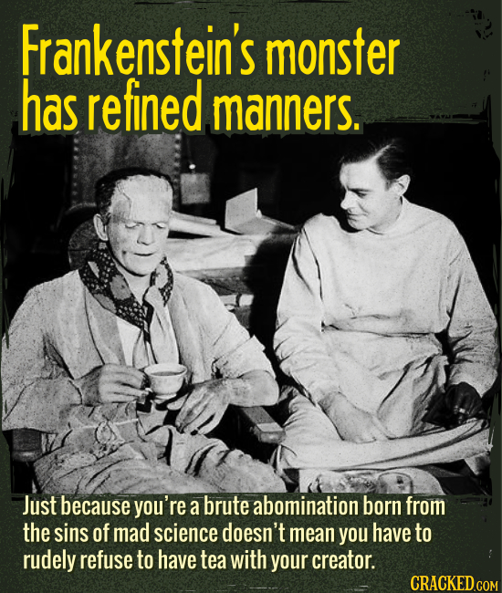 Frankenstein's monster has refined manners. - Just because you're a brute abomination born from the sins of mad science doesn't mean you have to rudel