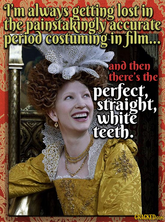 I'm always getting lost in the painstakingly accurate period costuming in film... and then there's the perfect, straight, white teeth. CRACKEDcO COM