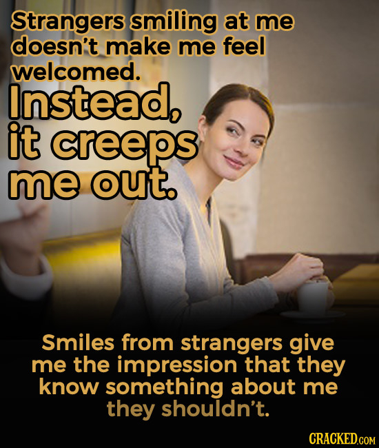 Strangers smiling at me doesn't make me feel welcomed. Instead, it creeps me out. Smiles from strangers give me the impression that they know somethin