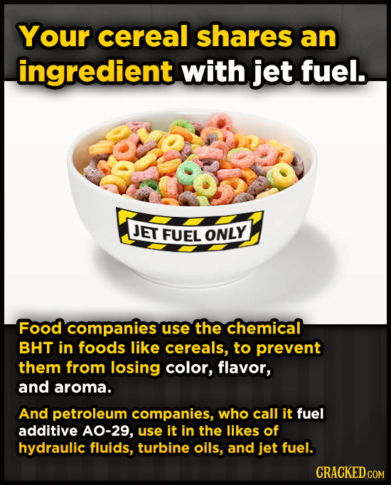 Your cereal shares an ingredient with jet fuel. JET FUEL ONLY Food companies use the chemical BHT in foods like cereals, to prevent them from losing c