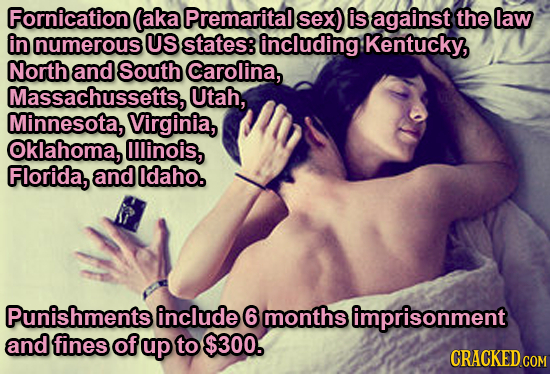 Fornication (aka Premarital sex) is against the law in numerous US states: including Kentucky, North and South Carolina, Massachussetts, Utah, Minneso