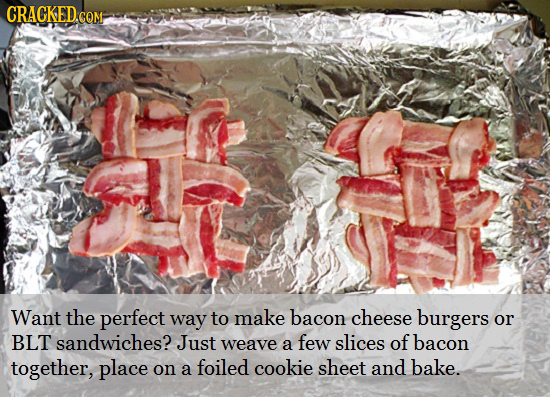 CRACKED.CoM Want the perfect way to make bacon cheese burgers or BLT sandwiches? Just few of weave a slices bacon together, place foiled cookie sheet