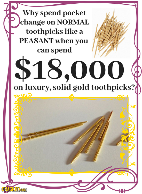 Why spend pocket change on NORMAL toothpicks like a PEASANT when you can spend 18,000 on luxury, solid gold toothpicks? GRACKEDOON
