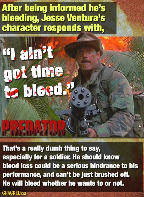 After being informed he's bleeding, Jesse Ventura's character responds with, I aln't got tinge to bleed. PREDATOR That's a really dumb thing to say,