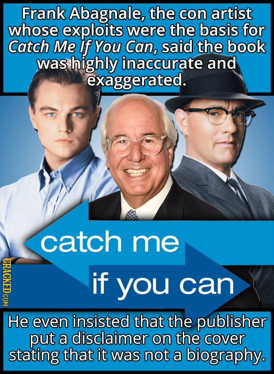Frank Abagnale, the con artist whose exploits were the basis for Catch Me If You Can, said the book was highly inaccurate and exaggerated. catch me CR