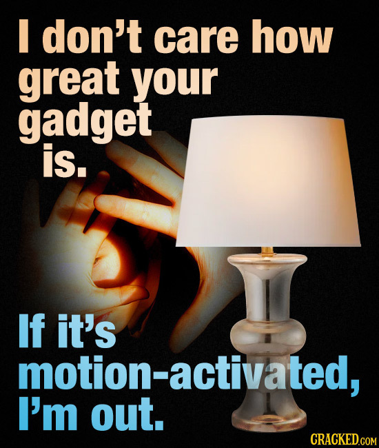 don't care how great your gadget is. If it's motion-activated, I'm out.
