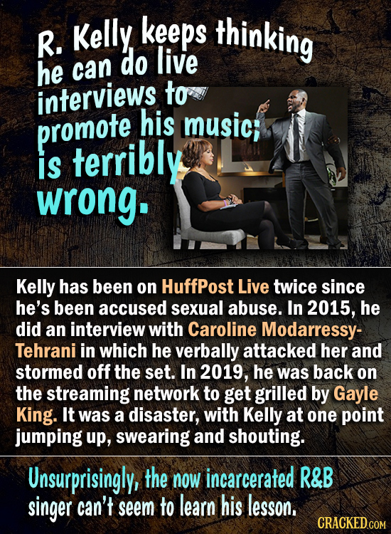 keeps thinking R. Kelly do live he can interviews to his promote music; is terribly wrong. Kelly has been on HuffPost Live twice since he's been accus