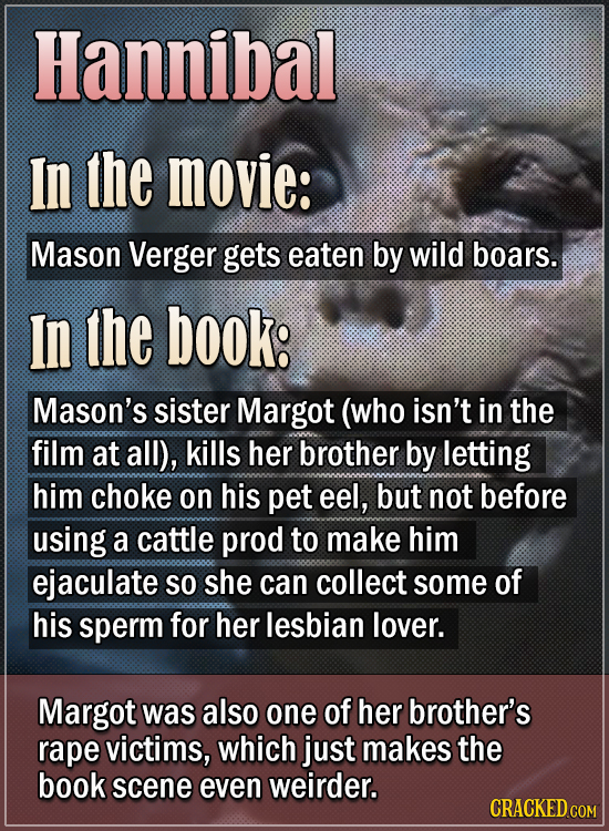 Hannibal In the movie: Mason Verger gets eaten by wild boars. In the book: Mason's sister Margot (who isn't in the film at all), kills her brother by