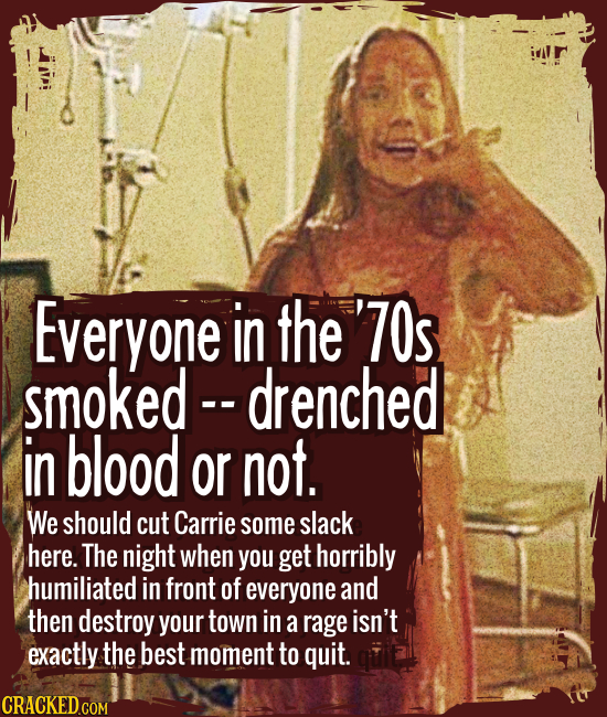 Everyone in the '70s smoked — drenched in blood or not. - We should cut young Carrie some slack here. The night when you get horribly humiliated in fr