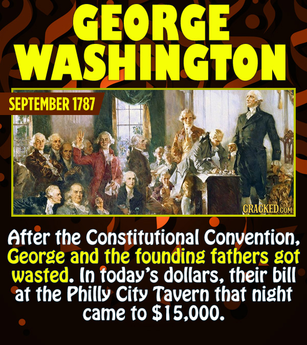 15 Epic Feats of Partying by Famous People - After the Constitutional Convention, George and the founding fathers got wasted. In today's dollars, thei