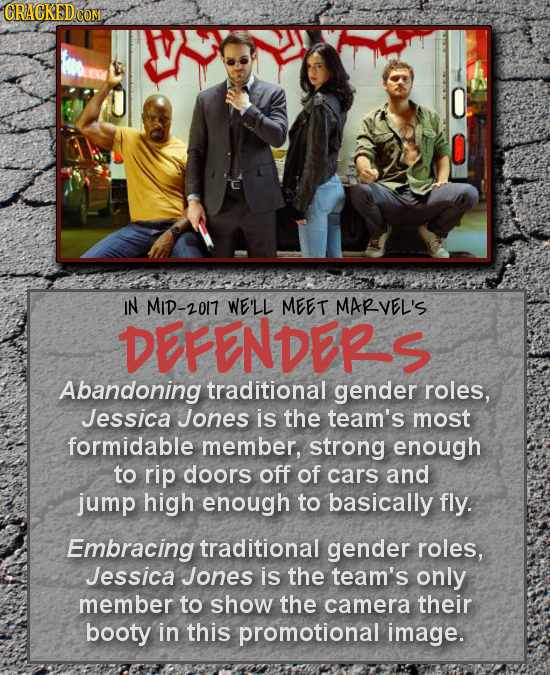 CRACKEDCON IN MID-2017 WE'LL MEET MARVEL'S DEFENDERS Abandoning traditional gender roles, Jessica Jones is the team's most formidable member, strong e