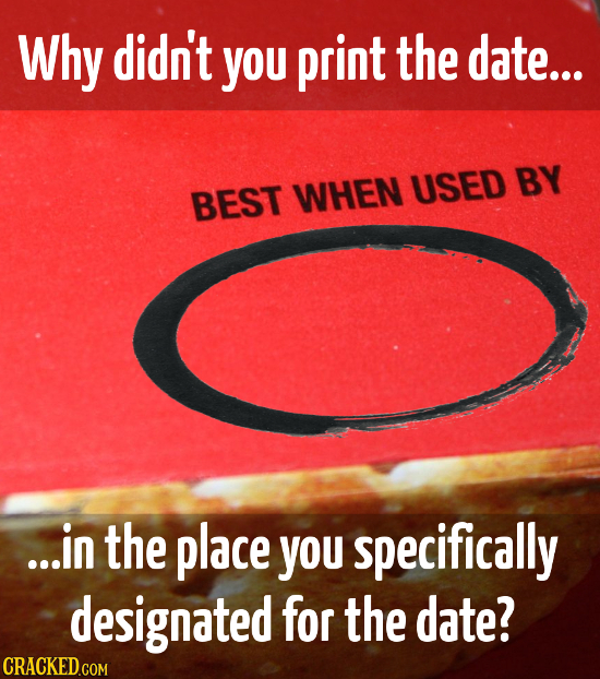 Why didn't you print the date... USED BY BEST WHEN ...in the place you specifically designated for the date?