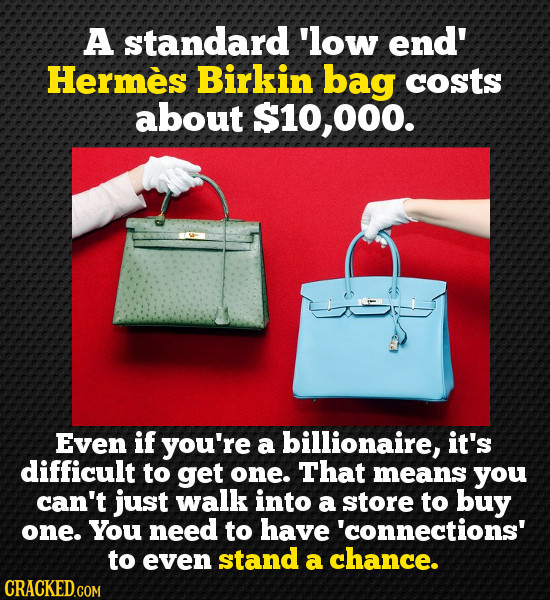A standard 'low end' Hermes Birkin bag costs about 000. Even if you're a billionaire, it's difficult to get one. That means you can't just walk into a