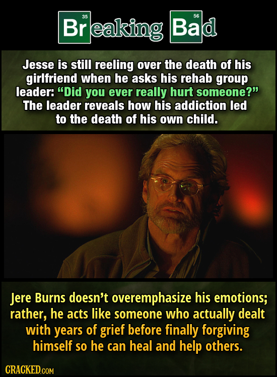 Br reaking 35 Bad 56 Jesse is still reeling over the death of his girlfriend when he asks his rehab group leader: Did you ever really hurt someone?