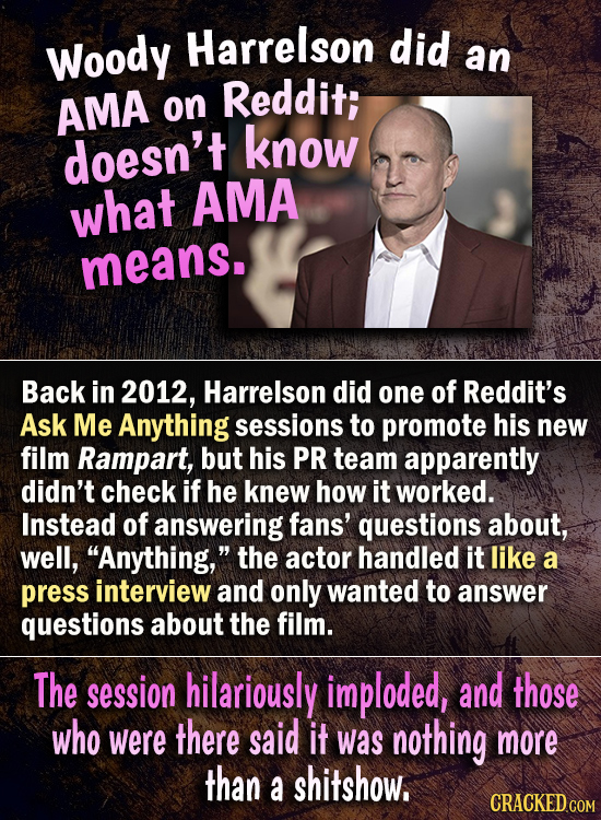 Harrelson did Woody an Reddit; AMA on doesn't know what AMA means. Back in 2012, Harrelson did one of Reddit's Ask Me Anything sessions to promote his