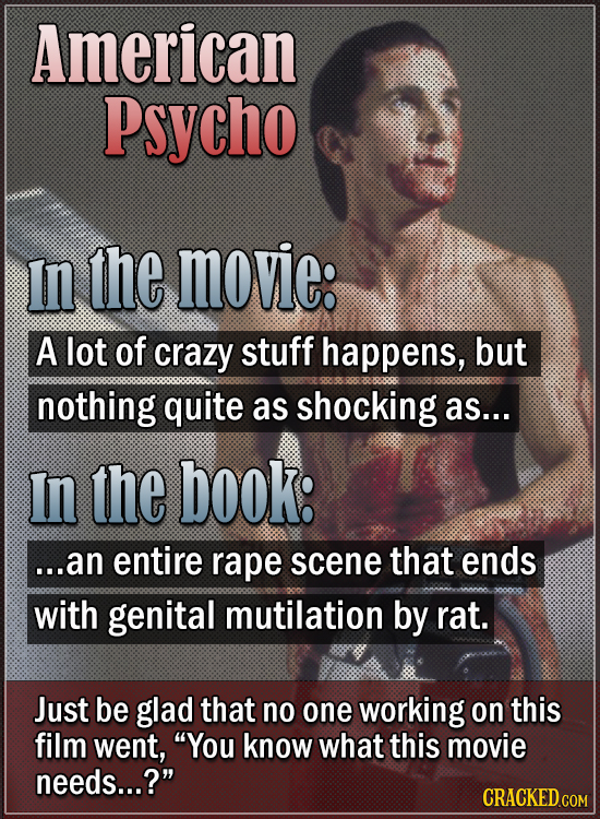 American Psycho In the movie: A lot of crazy stuff happens, but nothing quite as shocking as... In the book: ...an entire rape scene that ends with ge