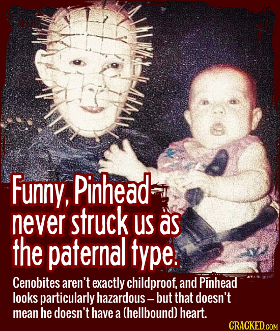 Funny, Pinhead never struck us as the paternal type. - Cenobites aren't exactly childproof, and Pinhead looks particularly hazardous -- but that doesn