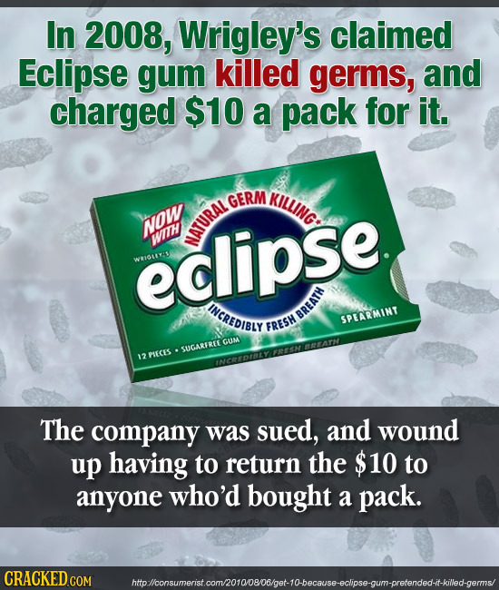In 2008, Wrigley's claimed Eclipse gum killed germs, and charged $10 a pack for it. GERM KILLING NOW eclipse. WIH NATURAL WHIDRCAS INCREDIBLY BREATH S