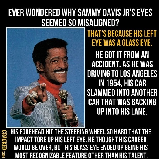 EVER WONDERED WHY SAMMY DAVIS JR'S EYES SEEMED SO MISALIGNED? THAT'S BECAUSE HIS LEFT EYE WAS A GLASS EYE. HE GOT IT FROM AN ACCIDENT. AS HE WAS DRIVI